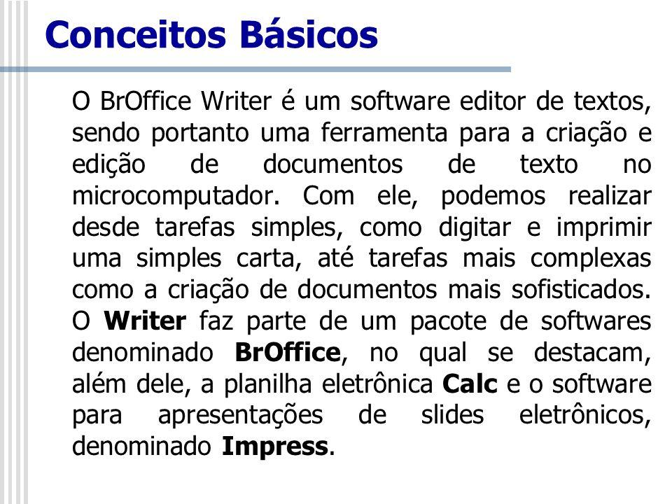 Conceitos Básicos O BrOffice Writer é um software editor de textos, sendo portanto uma ferramenta para a criação e edição de documentos de texto no mi