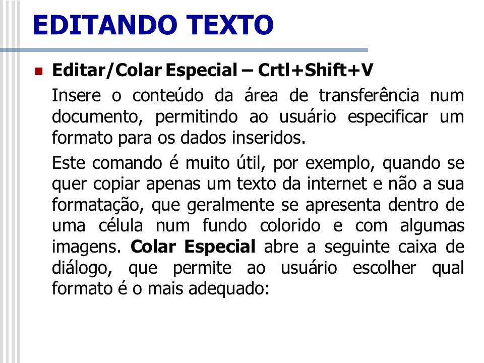 Editar/Colar Especial – Crtl+Shift+V Insere o conteúdo da área de transferência num documento, permitindo ao usuário especificar um formato para os da