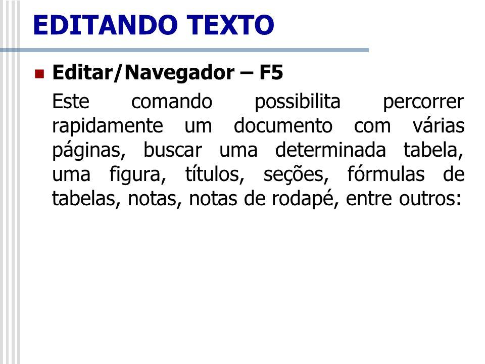 Editar/Navegador – F5 Este comando possibilita percorrer rapidamente um documento com várias páginas, buscar uma determinada tabela, uma figura, títul