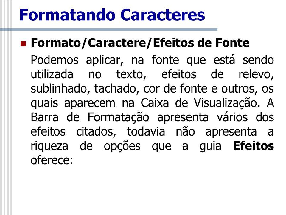 Formato/Caractere/Efeitos de Fonte Podemos aplicar, na fonte que está sendo utilizada no texto, efeitos de relevo, sublinhado, tachado, cor de fonte e