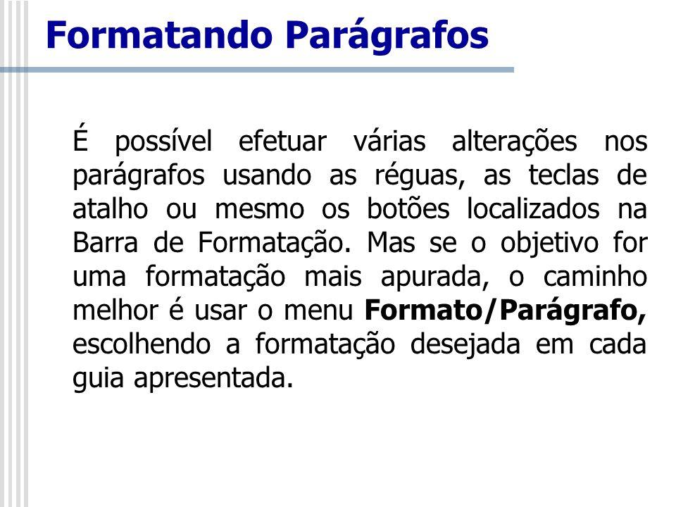 É possível efetuar várias alterações nos parágrafos usando as réguas, as teclas de atalho ou mesmo os botões localizados na Barra de Formatação. Mas s
