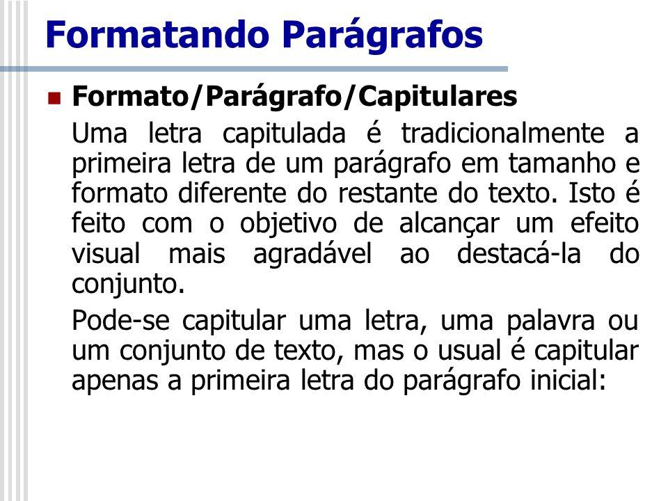 Formato/Parágrafo/Capitulares Uma letra capitulada é tradicionalmente a primeira letra de um parágrafo em tamanho e formato diferente do restante do t