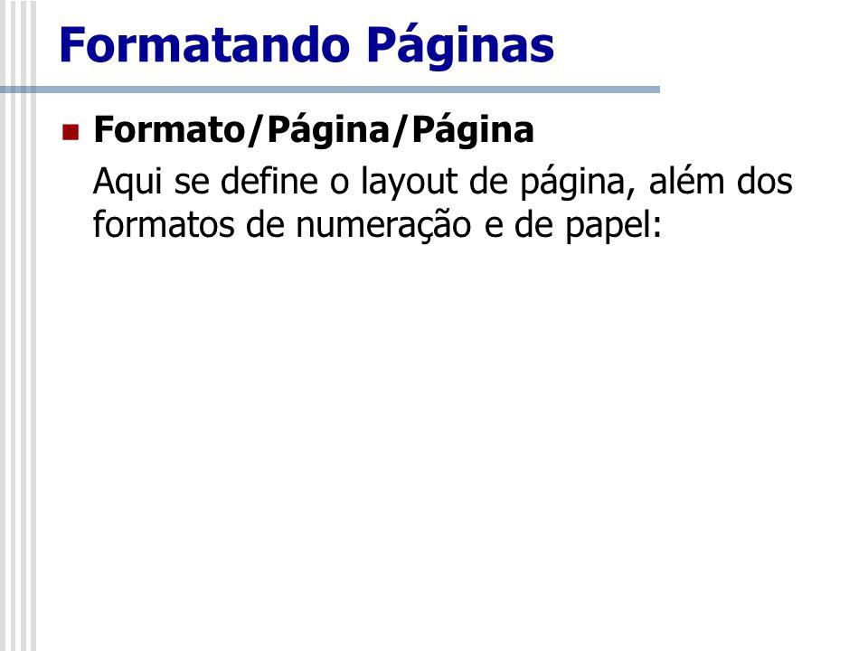 Formato/Página/Página Aqui se define o layout de página, além dos formatos de numeração e de papel: Formatando Páginas