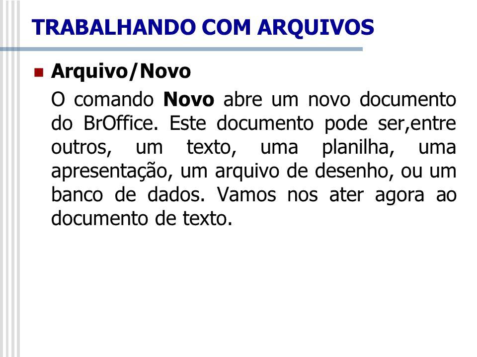 TRABALHANDO COM ARQUIVOS Arquivo/Novo O comando Novo abre um novo documento do BrOffice. Este documento pode ser,entre outros, um texto, uma planilha,