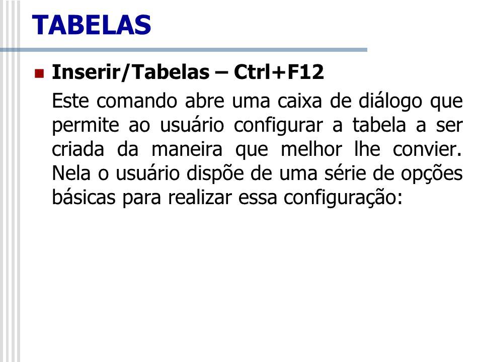 TABELAS Inserir/Tabelas – Ctrl+F12 Este comando abre uma caixa de diálogo que permite ao usuário configurar a tabela a ser criada da maneira que melho