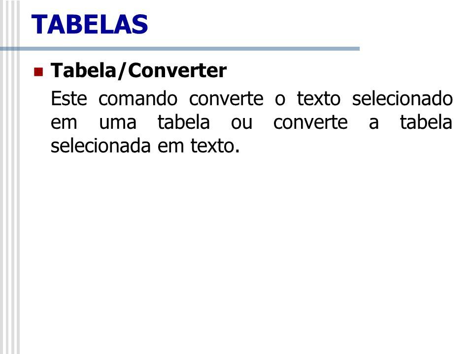 TABELAS Tabela/Converter Este comando converte o texto selecionado em uma tabela ou converte a tabela selecionada em texto.