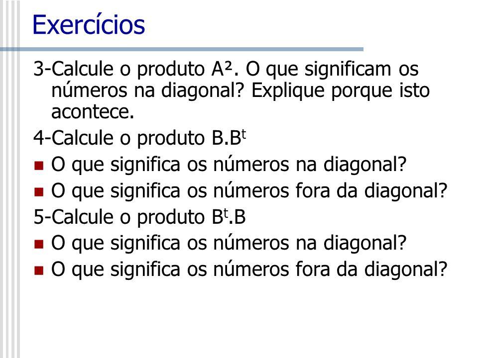 3-Calcule o produto A². O que significam os números na diagonal? Explique porque isto acontece. 4-Calcule o produto B.B t O que significa os números n
