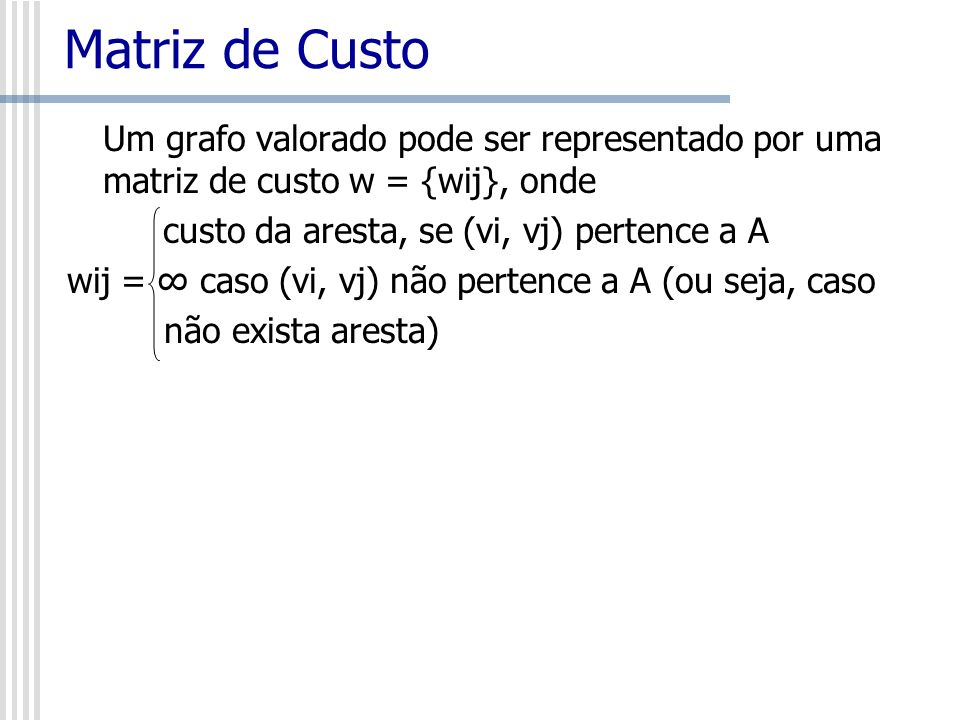 Matriz de Custo Um grafo valorado pode ser representado por uma matriz de custo w = {wij}, onde custo da aresta, se (vi, vj) pertence a A wij = caso (