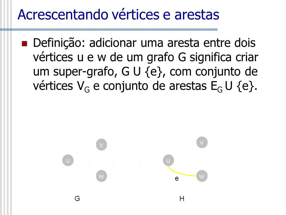 Acrescentando vértices e arestas Definição: adicionar uma aresta entre dois vértices u e w de um grafo G significa criar um super-grafo, G U {e}, com