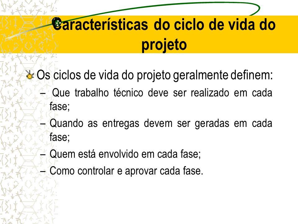 Características do ciclo de vida do projeto Os ciclos de vida do projeto geralmente definem: – Que trabalho técnico deve ser realizado em cada fase; –