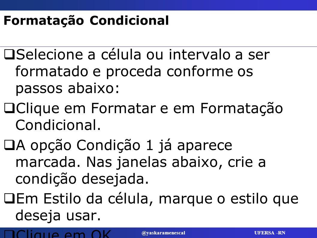 @yaskaramenescal UFERSA -RN Formatação Condicional Selecione a célula ou intervalo a ser formatado e proceda conforme os passos abaixo: Clique em Form
