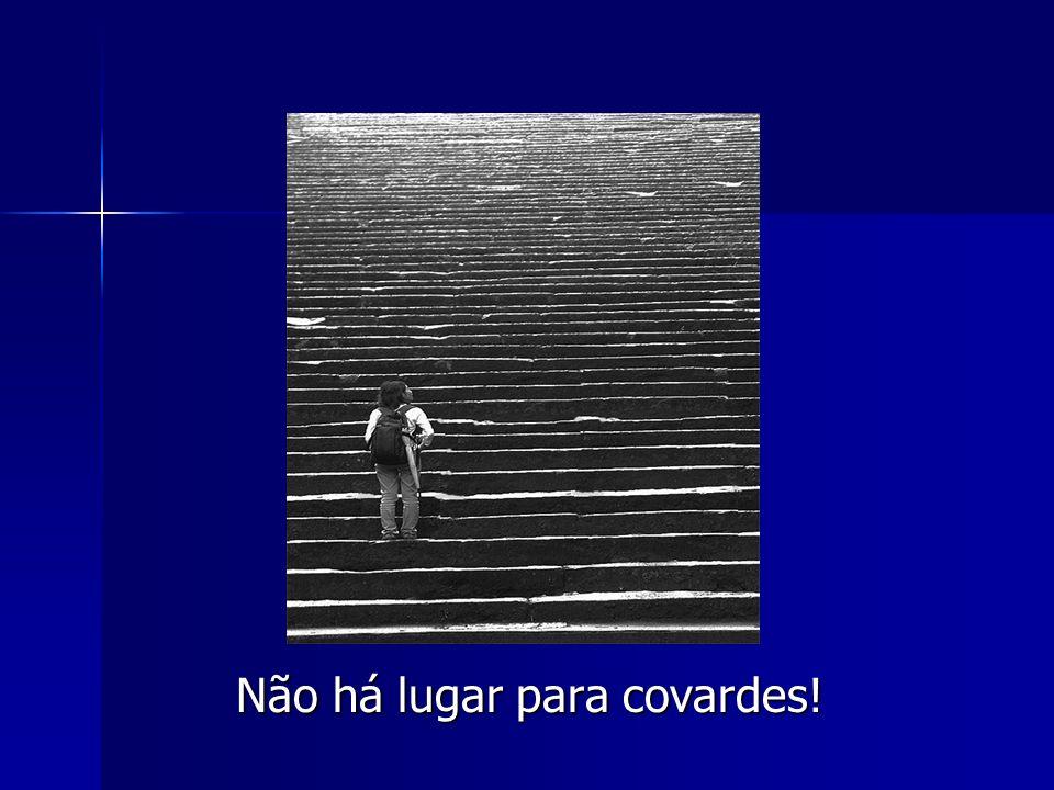 Não há lugar para covardes! Não há lugar para covardes!
