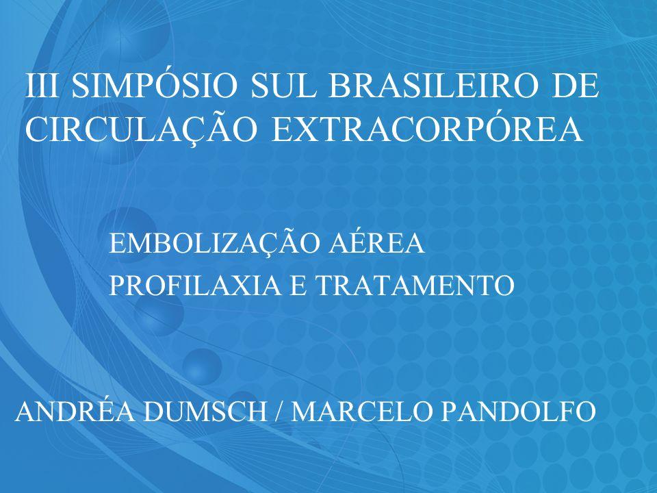 III SIMPÓSIO SUL BRASILEIRO DE CIRCULAÇÃO EXTRACORPÓREA EMBOLIZAÇÃO AÉREA PROFILAXIA E TRATAMENTO ANDRÉA DUMSCH / MARCELO PANDOLFO
