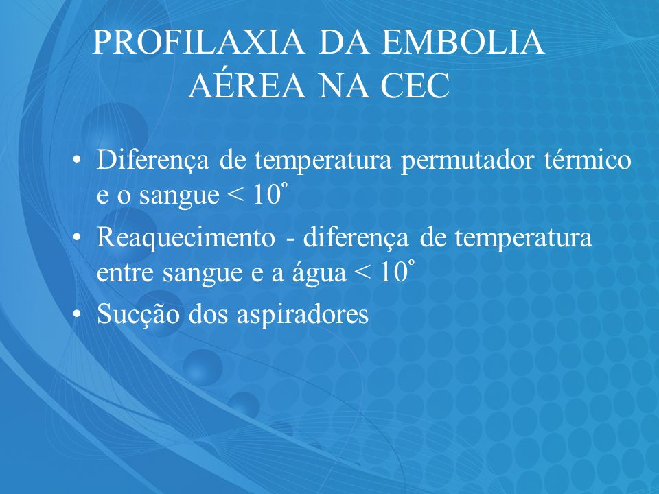 PROFILAXIA DA EMBOLIA AÉREA NA CEC Diferença de temperatura permutador térmico e o sangue < 10 º Reaquecimento - diferença de temperatura entre sangue