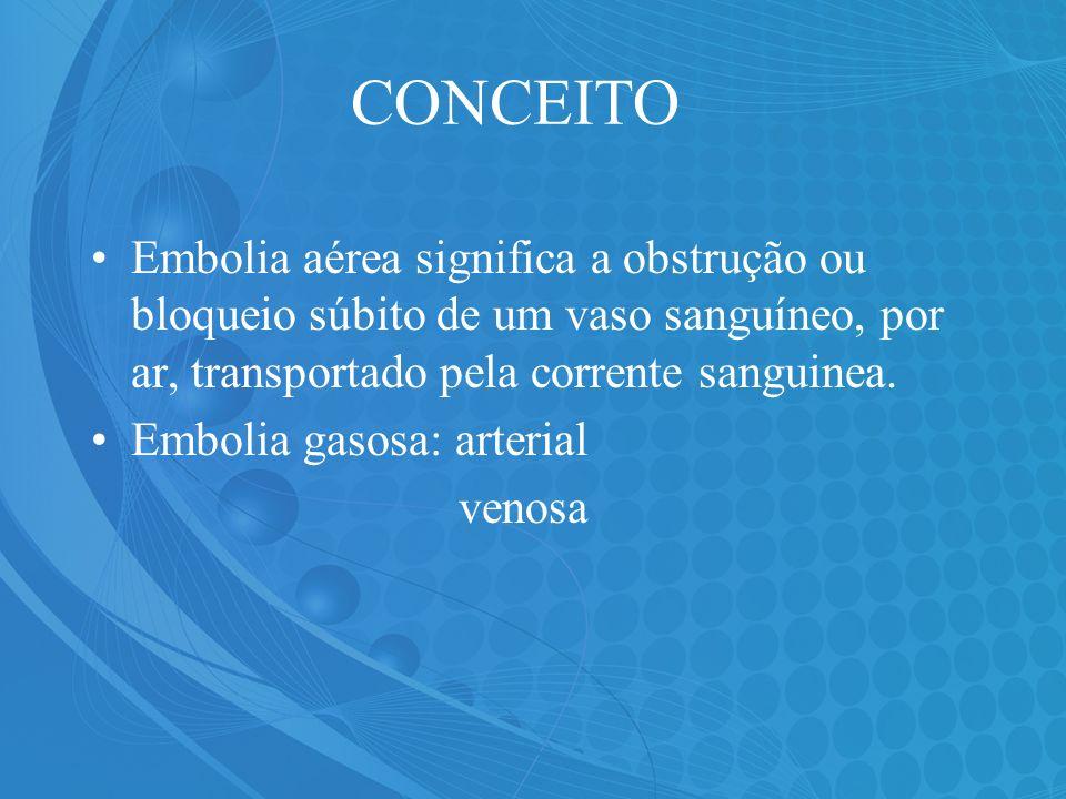 CONCEITO Embolia aérea significa a obstrução ou bloqueio súbito de um vaso sanguíneo, por ar, transportado pela corrente sanguinea. Embolia gasosa: ar