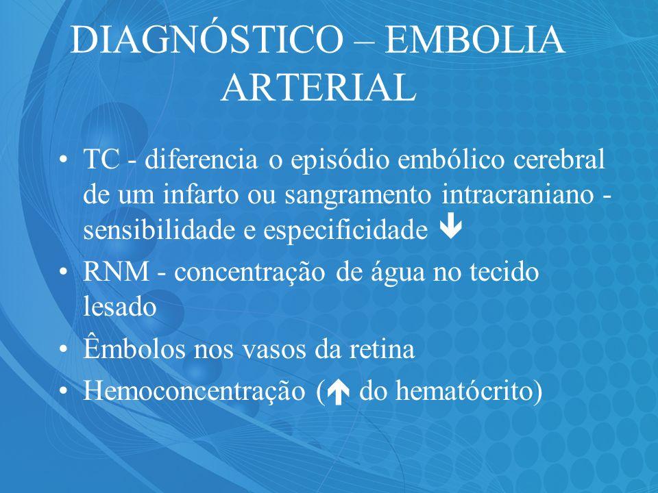 DIAGNÓSTICO – EMBOLIA ARTERIAL TC - diferencia o episódio embólico cerebral de um infarto ou sangramento intracraniano - sensibilidade e especificidad