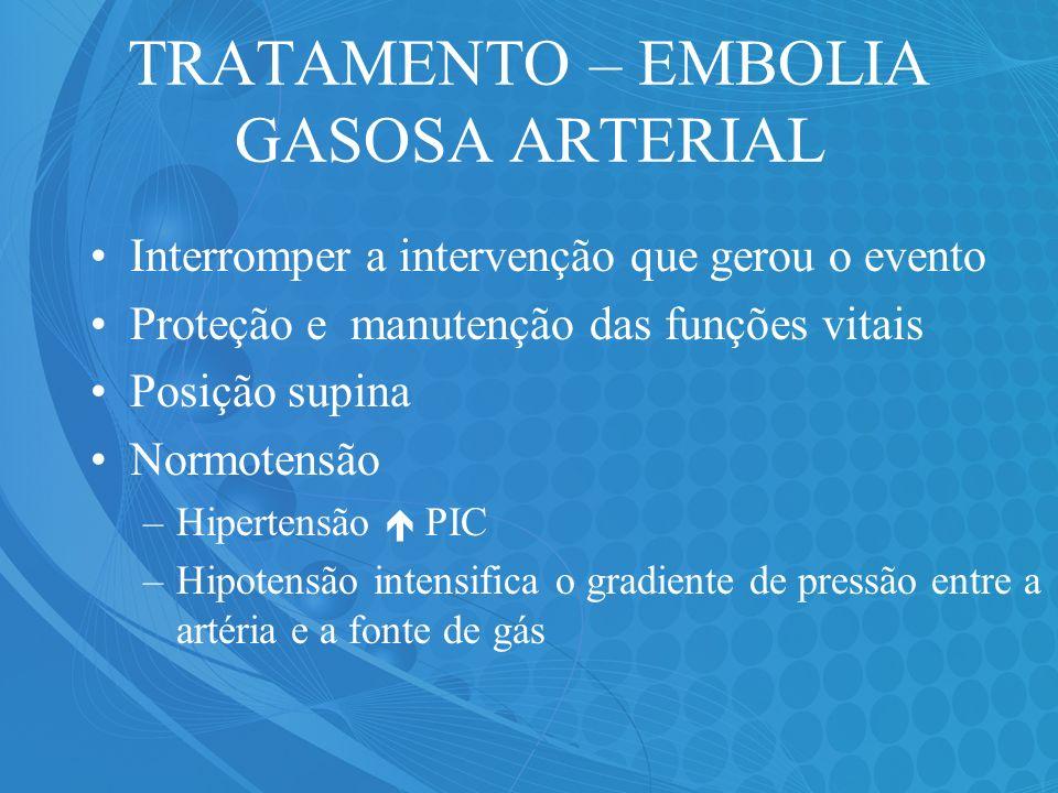 TRATAMENTO – EMBOLIA GASOSA ARTERIAL Interromper a intervenção que gerou o evento Proteção e manutenção das funções vitais Posição supina Normotensão