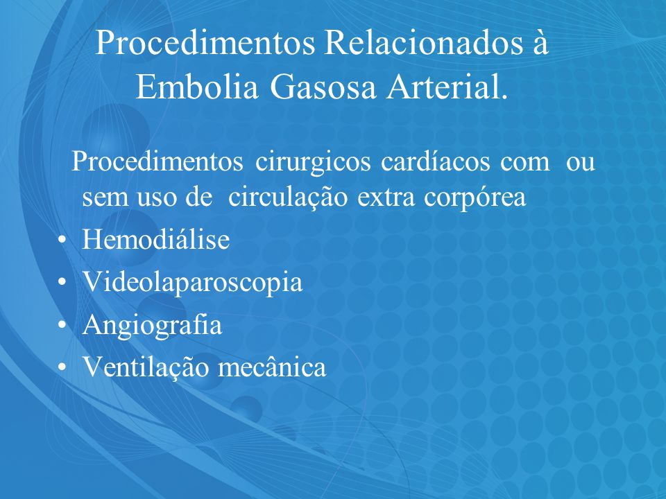 Procedimentos Relacionados à Embolia Gasosa Arterial. Procedimentos cirurgicos cardíacos com ou sem uso de circulação extra corpórea Hemodiálise Video