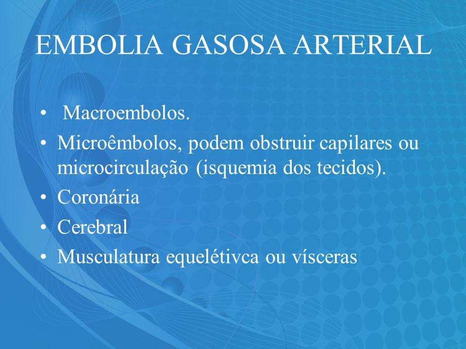 EMBOLIA GASOSA ARTERIAL Macroembolos. Microêmbolos, podem obstruir capilares ou microcirculação (isquemia dos tecidos). Coronária Cerebral Musculatura