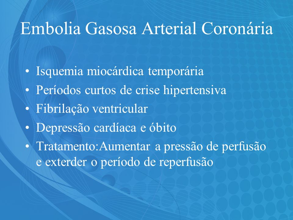 Embolia Gasosa Arterial Coronária Isquemia miocárdica temporária Períodos curtos de crise hipertensiva Fibrilação ventricular Depressão cardíaca e óbi