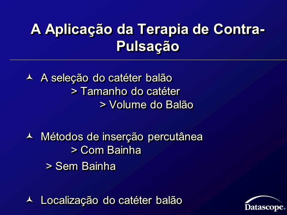 A Aplicação da Terapia de Contra- Pulsação A seleção do catéter balão > Tamanho do catéter > Volume do Balão A seleção do catéter balão > Tamanho do c