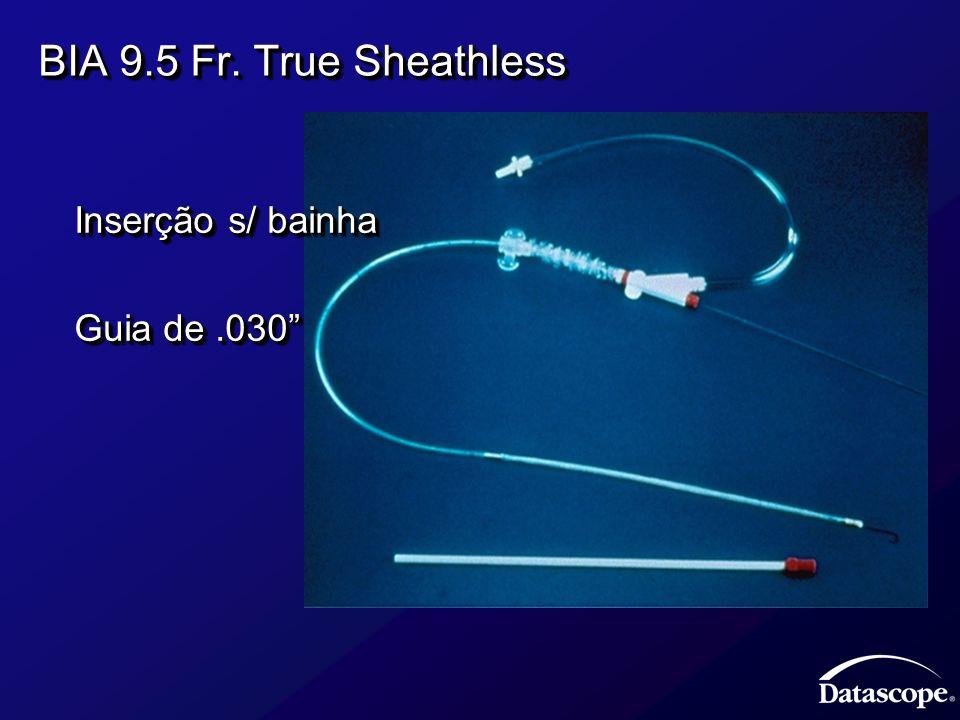 BIA 9.5 Fr. True Sheathless Inserção s/ bainha Inserção s/ bainha Guia de.030 Guia de.030 Inserção s/ bainha Inserção s/ bainha Guia de.030 Guia de.03