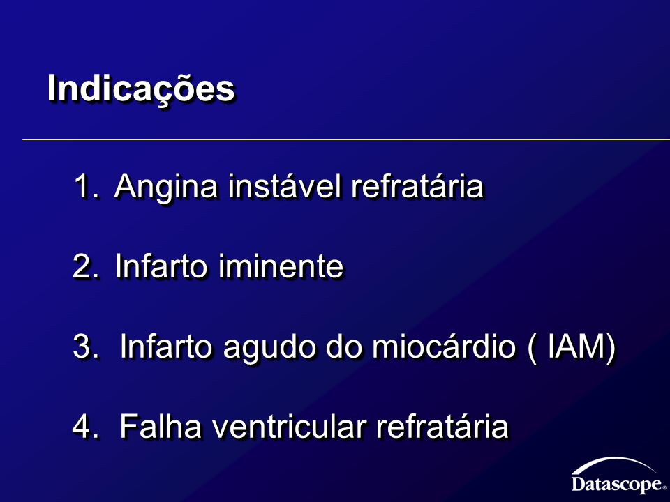 IndicaçõesIndicações 1.Angina instável refratária 1.Angina instável refratária 2.Infarto iminente 2.Infarto iminente 3. Infarto agudo do miocárdio ( I