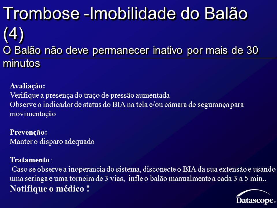Trombose -Imobilidade do Balão (4) O Balão não deve permanecer inativo por mais de 30 minutos Avaliação: Verifique a presença do traço de pressão aume