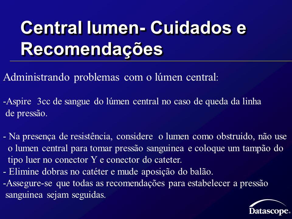 Central lumen- Cuidados e Recomendações Administrando problemas com o lúmen central : -Aspire 3cc de sangue do lúmen central no caso de queda da linha