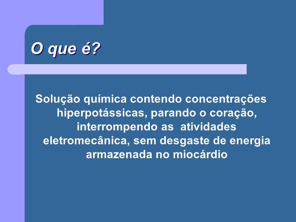 O que é? Solução química contendo concentrações hiperpotássicas, parando o coração, interrompendo as atividades eletromecânica, sem desgaste de energi