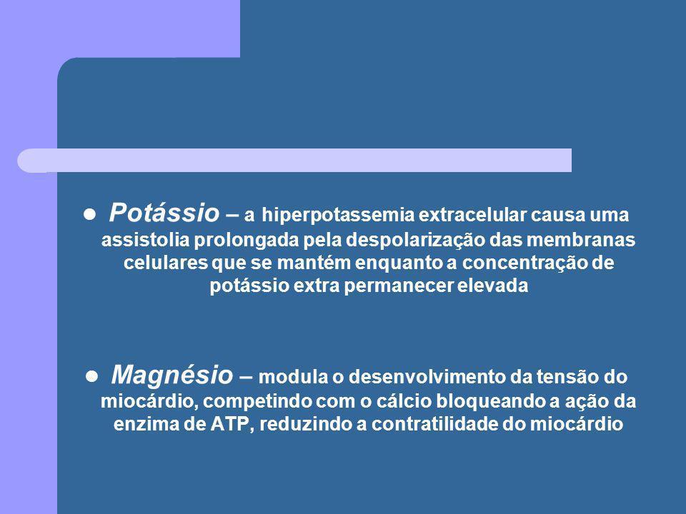 Potássio – a hiperpotassemia extracelular causa uma assistolia prolongada pela despolarização das membranas celulares que se mantém enquanto a concent