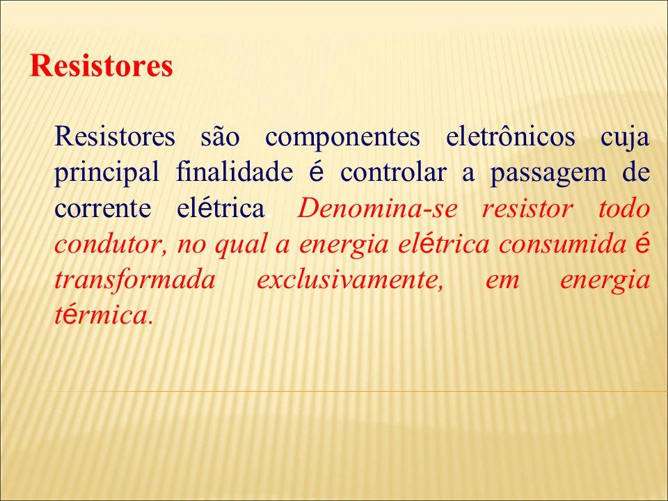 Resistores Resistores são componentes eletrônicos cuja principal finalidade é controlar a passagem de corrente el é trica. Denomina-se resistor todo c