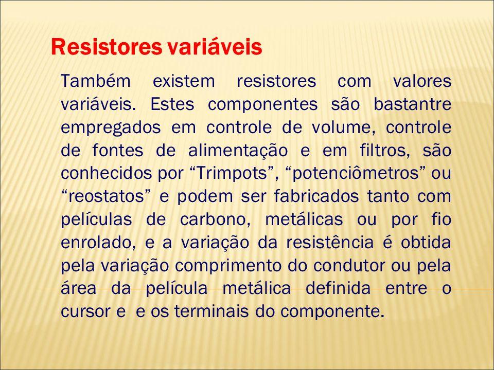 Resistores variáveis Também existem resistores com valores variáveis. Estes componentes são bastantre empregados em controle de volume, controle de fo