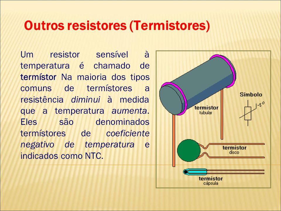 Outros resistores (Termistores) Um resistor sensível à temperatura é chamado de termístor Na maioria dos tipos comuns de termístores a resistência dim