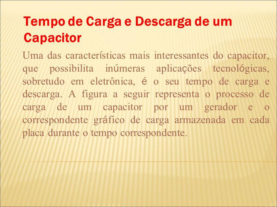 Tempo de Carga e Descarga de um Capacitor Uma das caracter í sticas mais interessantes do capacitor, que possibilita in ú meras aplica ç ões tecnol ó
