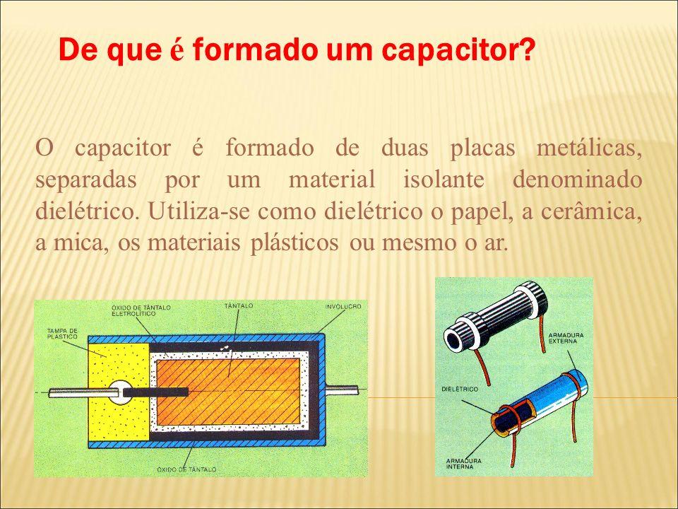 De que é formado um capacitor? O capacitor é formado de duas placas metálicas, separadas por um material isolante denominado dielétrico. Utiliza-se co