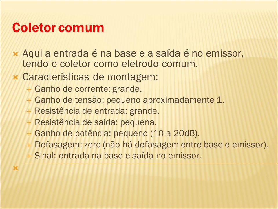 Coletor comum Aqui a entrada é na base e a saída é no emissor, tendo o coletor como eletrodo comum. Características de montagem: Ganho de corrente: gr