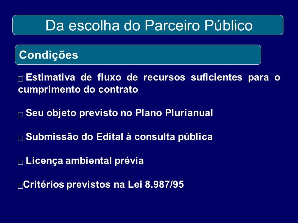 Da escolha do Parceiro Público Condições Estimativa de fluxo de recursos suficientes para o cumprimento do contrato Seu objeto previsto no Plano Plurianual Submissão do Edital à consulta pública Licença ambiental prévia Critérios previstos na Lei 8.987/95