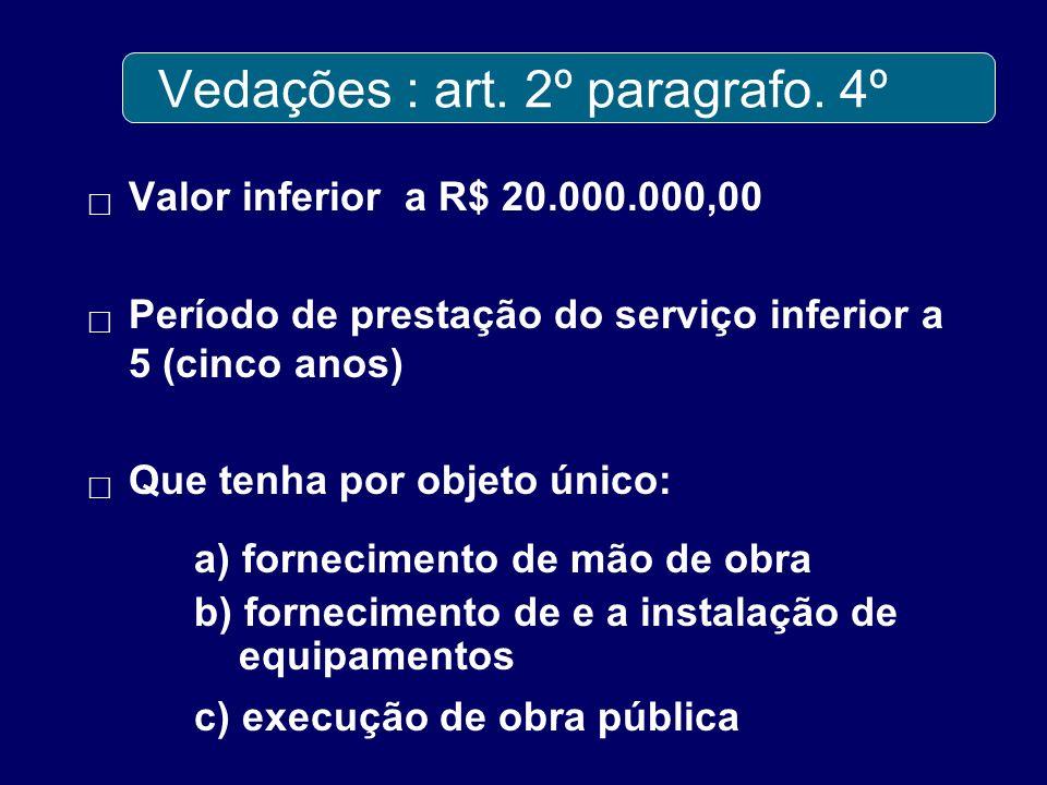 Vedações : art. 2º paragrafo. 4º Valor inferior a R$ 20.000.000,00 Período de prestação do serviço inferior a 5 (cinco anos) Que tenha por objeto únic