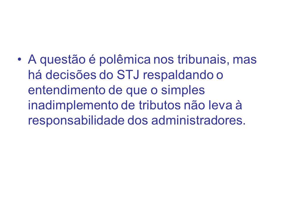 A questão é polêmica nos tribunais, mas há decisões do STJ respaldando o entendimento de que o simples inadimplemento de tributos não leva à responsabilidade dos administradores.