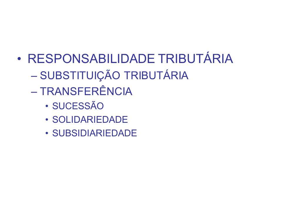 RESPONSABILIDADE TRIBUTÁRIA –SUBSTITUIÇÃO TRIBUTÁRIA –TRANSFERÊNCIA SUCESSÃO SOLIDARIEDADE SUBSIDIARIEDADE