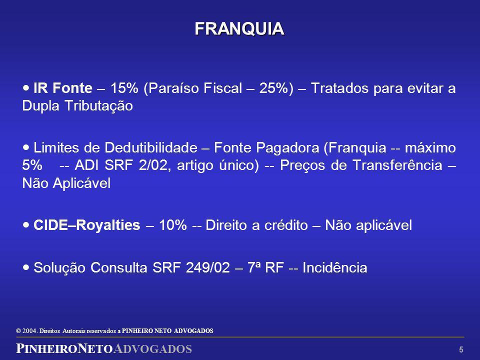© 2004. Direitos Autorais reservados a P INHEIRO N ETO ADVOGADOS P INHEIRO N ETO A DVOGADOS 5 FRANQUIA IR Fonte – 15% (Paraíso Fiscal – 25%) – Tratado