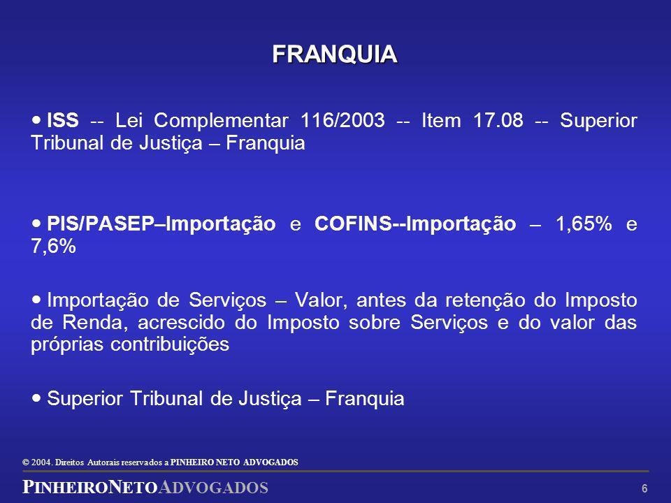 © 2004. Direitos Autorais reservados a P INHEIRO N ETO ADVOGADOS P INHEIRO N ETO A DVOGADOS 6 FRANQUIA ISS -- Lei Complementar 116/2003 -- Item 17.08