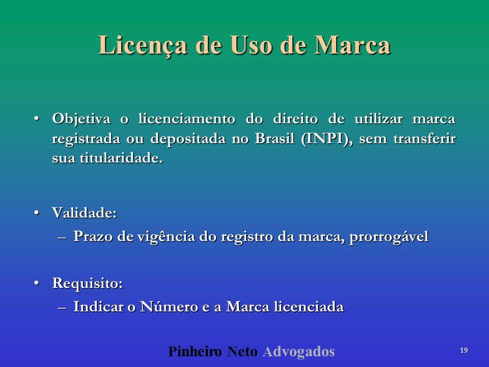 19 P inheiro N eto A dvogados Licença de Uso de Marca Objetiva o licenciamento do direito de utilizar marca registrada ou depositada no Brasil (INPI),