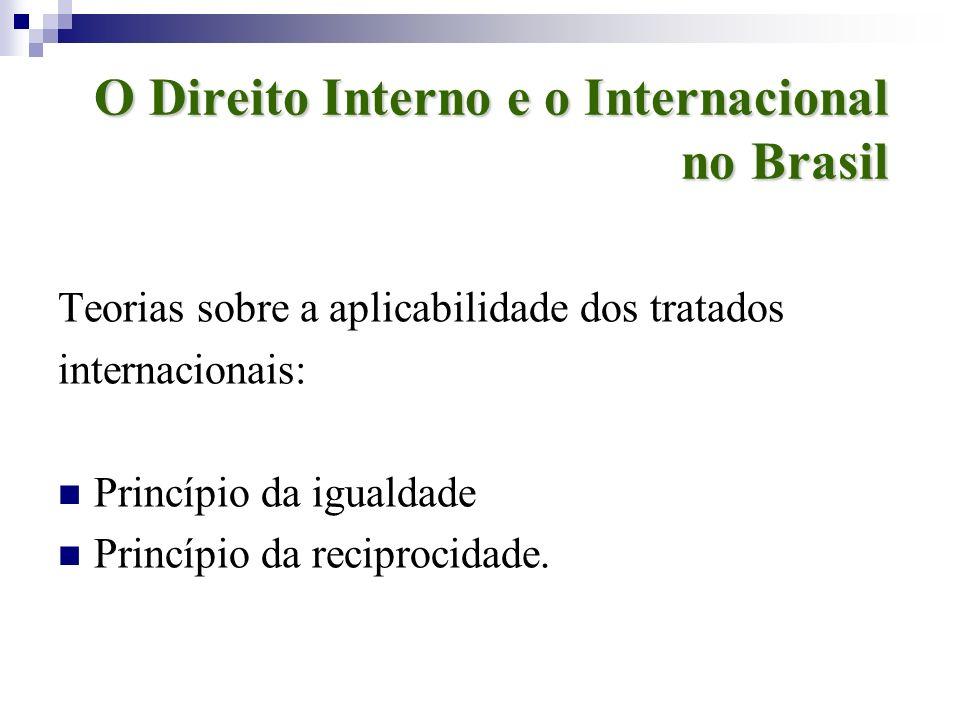 O Direito Interno e o Internacional no Brasil Teorias sobre a aplicabilidade dos tratados internacionais: Princípio da igualdade Princípio da reciproc