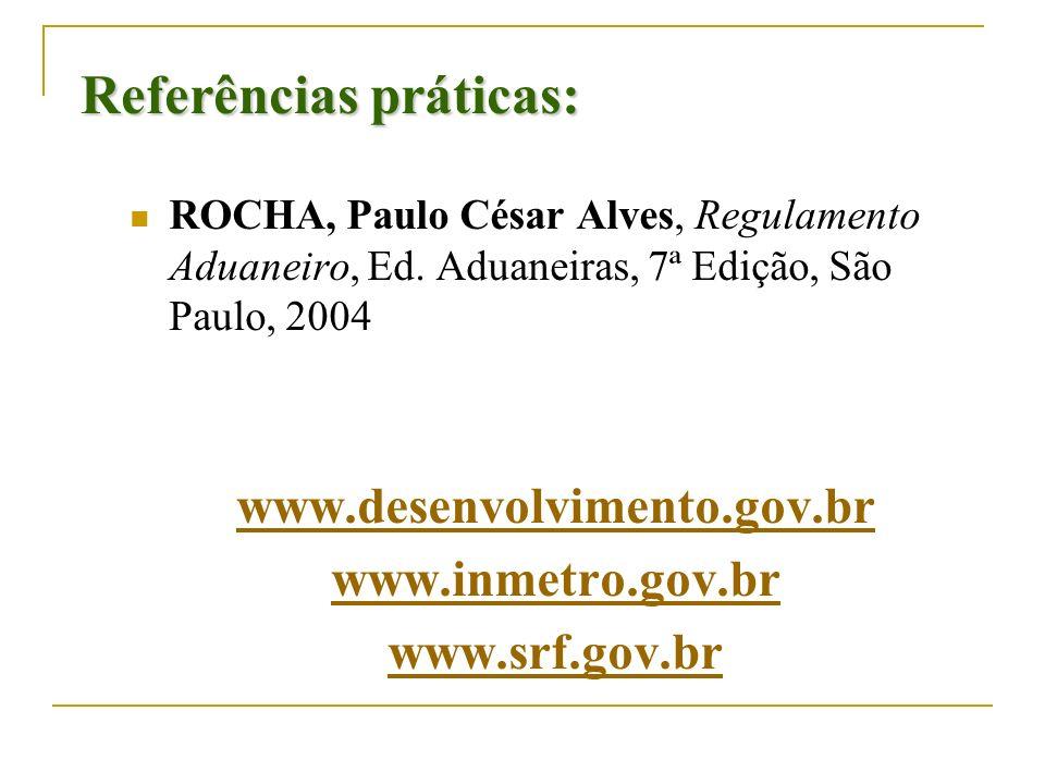 Referências práticas: ROCHA, Paulo César Alves, Regulamento Aduaneiro, Ed. Aduaneiras, 7ª Edição, São Paulo, 2004 www.desenvolvimento.gov.br www.inmet