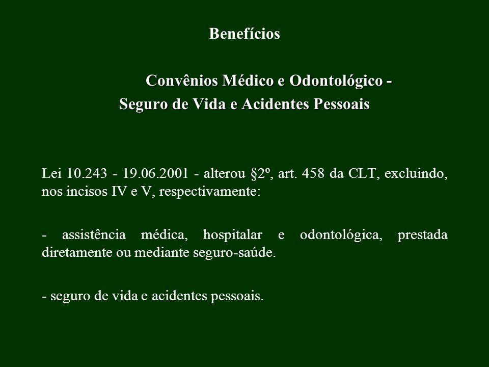 Benefícios Convênios Médico e Odontológico - Seguro de Vida e Acidentes Pessoais Lei 10.243 - 19.06.2001 - alterou §2º, art. 458 da CLT, excluindo, no