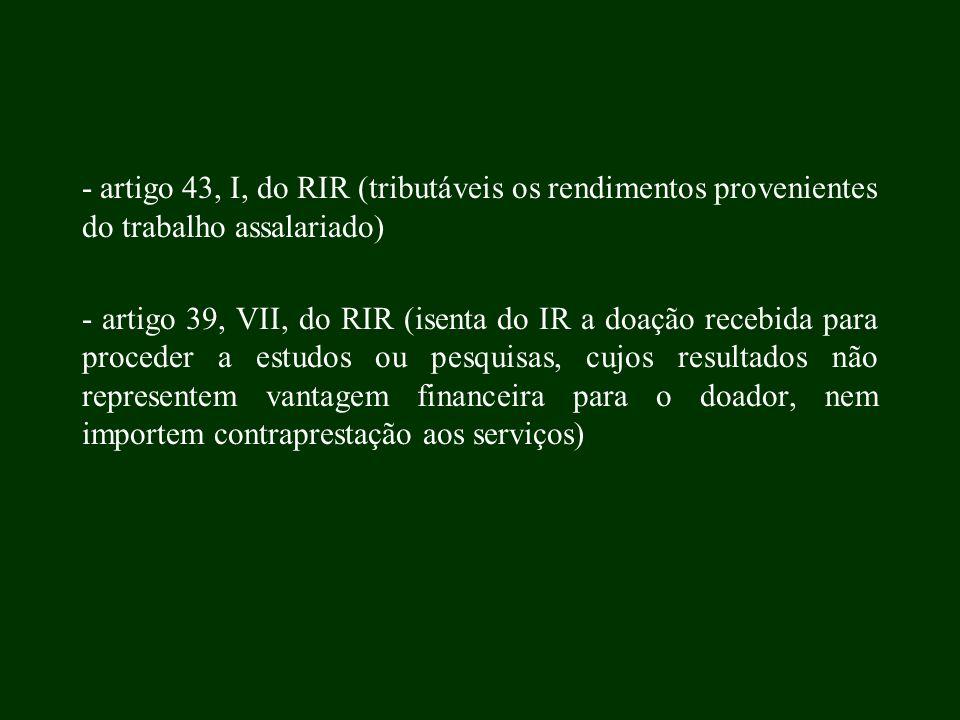 - artigo 43, I, do RIR (tributáveis os rendimentos provenientes do trabalho assalariado) - artigo 39, VII, do RIR (isenta do IR a doação recebida para