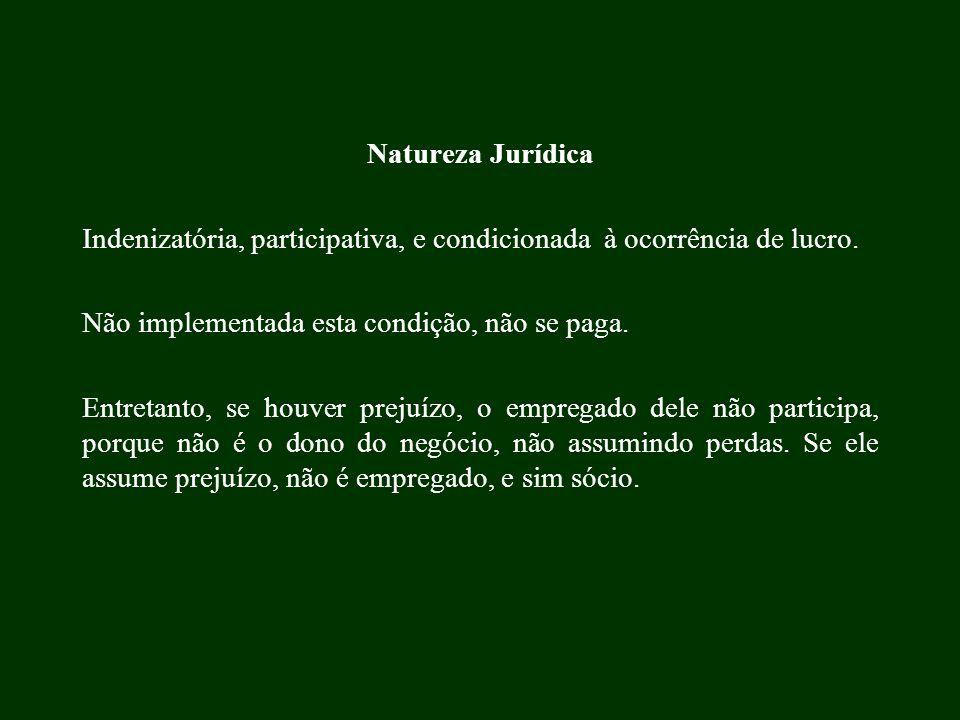 Natureza Jurídica Indenizatória, participativa, e condicionada à ocorrência de lucro. Não implementada esta condição, não se paga. Entretanto, se houv