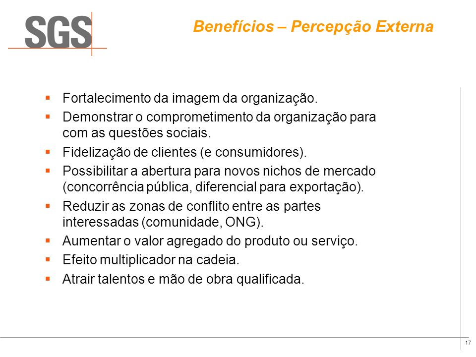 16 Benefícios – Percepção Interna Melhoria do clima organizacional. Motivação dos funcionários (união em torno de um projeto). Resolver e prevenir con